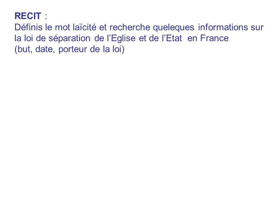 RECIT : Définis le mot laïcité et recherche queleques informations sur la loi de séparation de l'Eglise et de l'Etat en France (but, date, porteur de la loi)