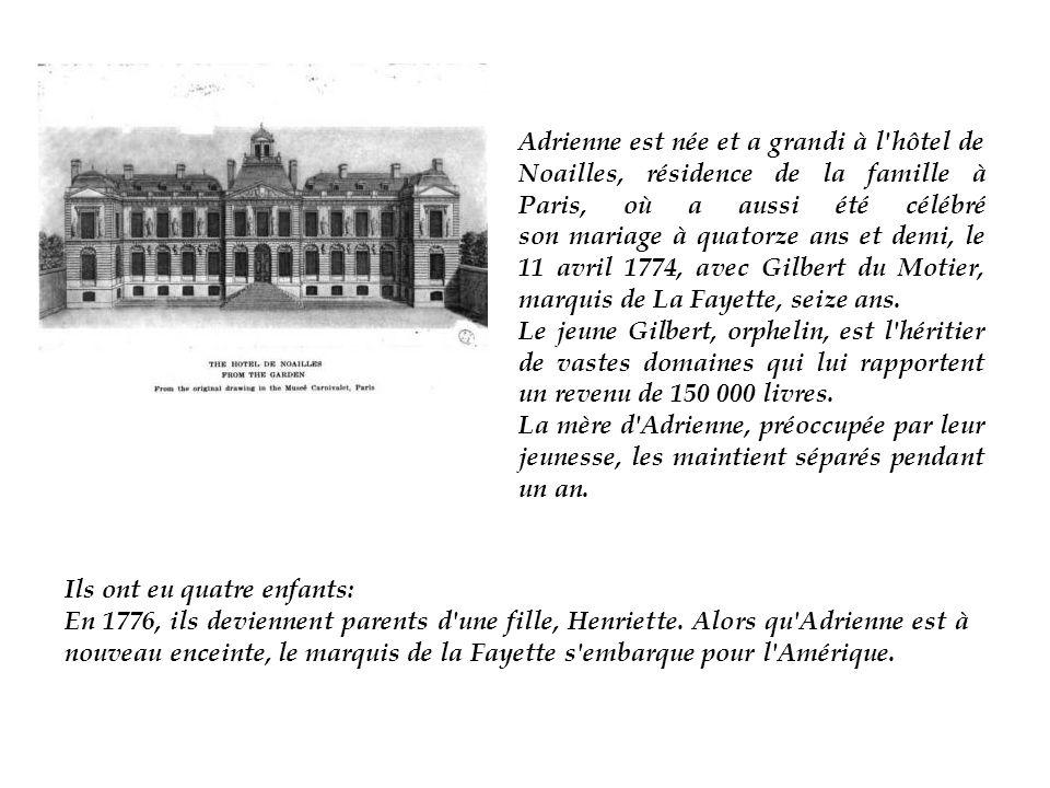 Adrienne est née et a grandi à l hôtel de Noailles, résidence de la famille à Paris, où a aussi été célébré son mariage à quatorze ans et demi, le 11 avril 1774, avec Gilbert du Motier, marquis de La Fayette, seize ans.