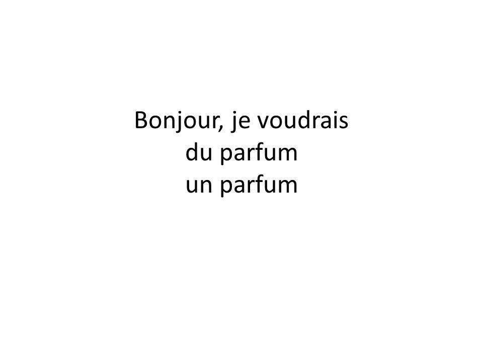 Bonjour, je voudrais du parfum un parfum