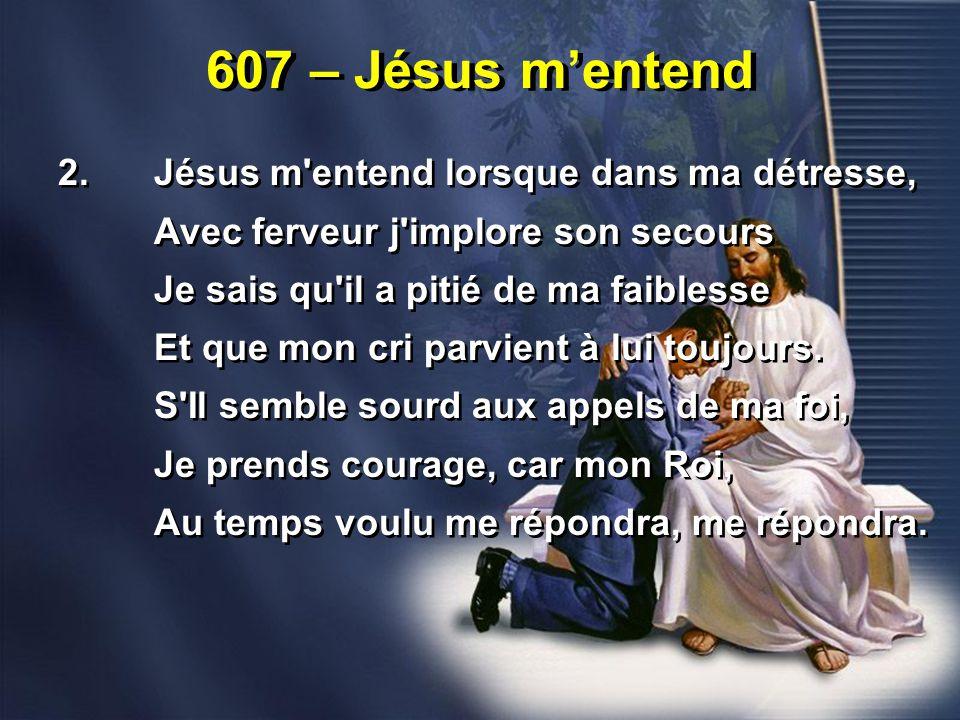 607 – Jésus m'entend 2.Jésus m entend lorsque dans ma détresse, Avec ferveur j implore son secours Je sais qu il a pitié de ma faiblesse Et que mon cri parvient à lui toujours.