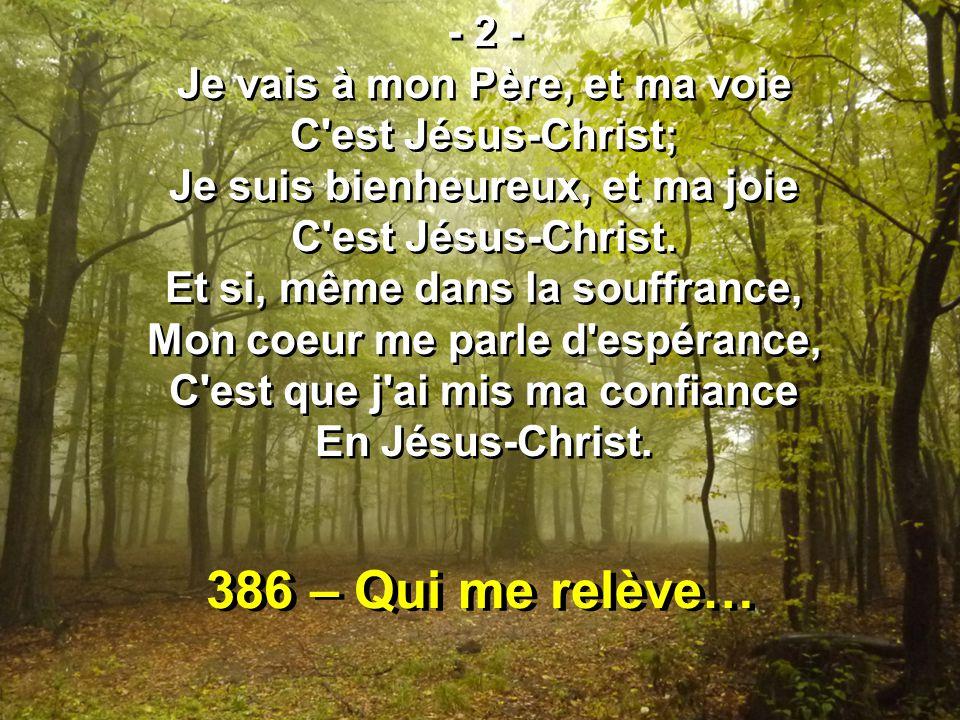 386 – Qui me relève… - 2 - Je vais à mon Père, et ma voie C est Jésus-Christ; Je suis bienheureux, et ma joie C est Jésus-Christ.