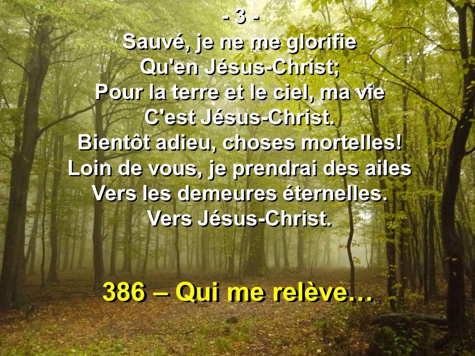 386 – Qui me relève… - 3 - Sauvé, je ne me glorifie Qu en Jésus-Christ; Pour la terre et le ciel, ma vie C est Jésus-Christ.