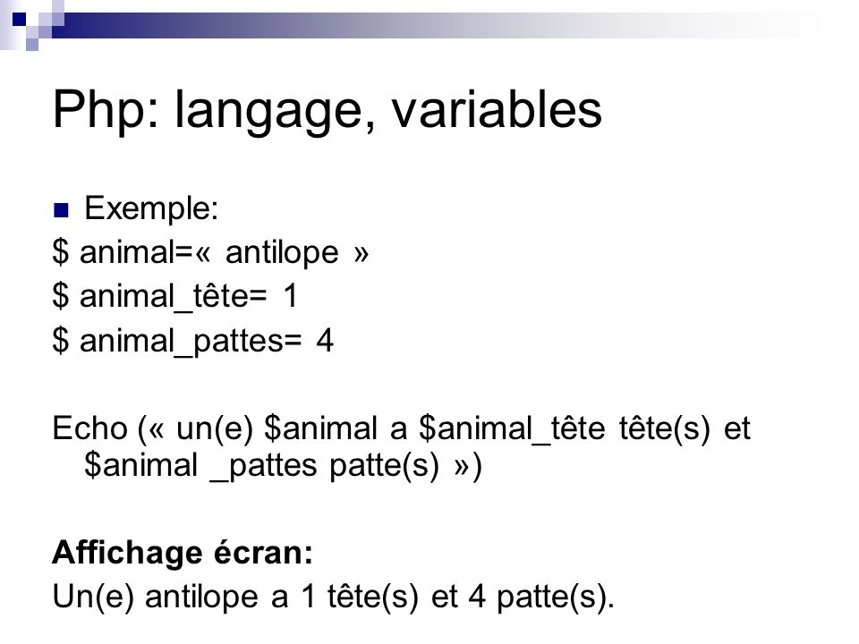 Php: langage, variables Exemple: $ animal=« antilope » $ animal_tête= 1 $ animal_pattes= 4 Echo (« un(e) $animal a $animal_tête tête(s) et $animal _pa