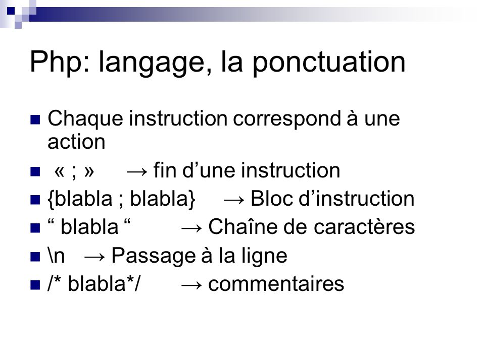 "Php: langage, la ponctuation Chaque instruction correspond à une action « ; »→ fin d'une instruction {blabla ; blabla}→ Bloc d'instruction "" blabla """