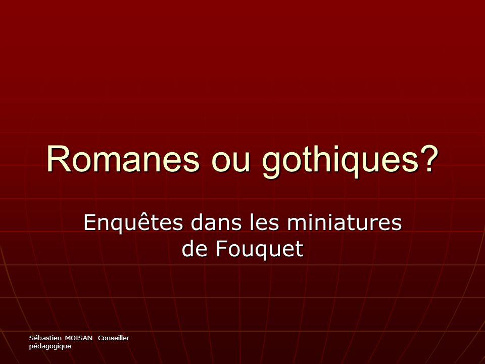 Sébastien MOISAN Conseiller pédagogique Romanes ou gothiques? Enquêtes dans les miniatures de Fouquet