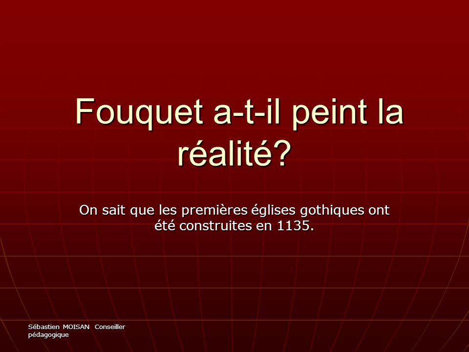 Sébastien MOISAN Conseiller pédagogique Fouquet a-t-il peint la réalité? Fouquet a-t-il peint la réalité? On sait que les premières églises gothiques