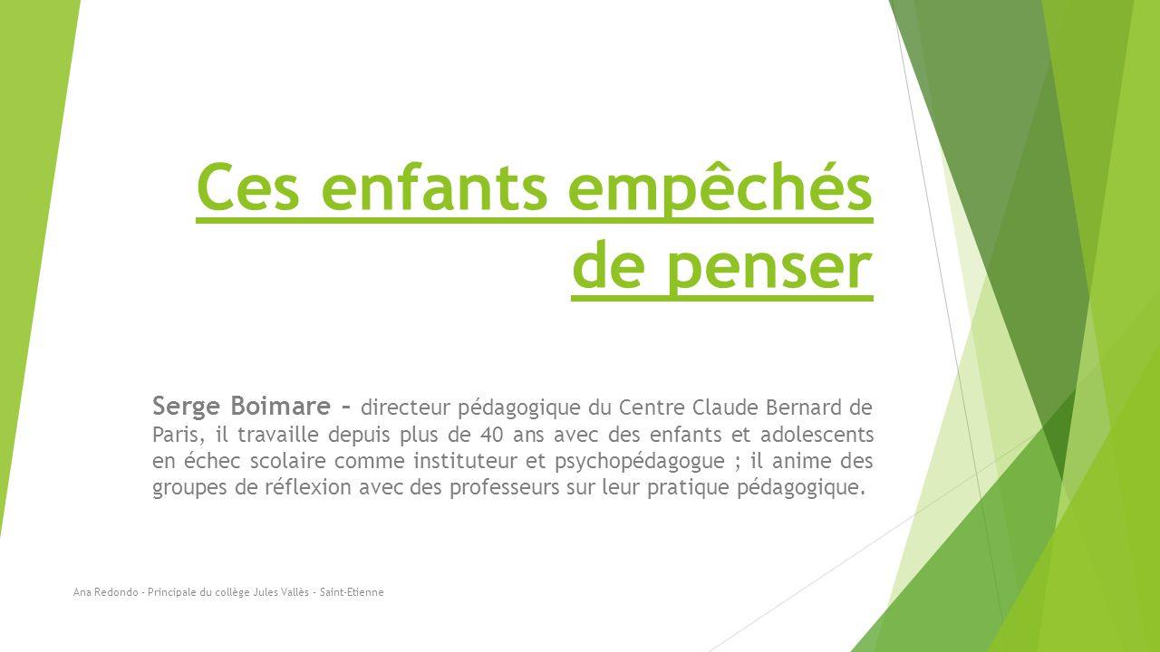 Ces enfants empêchés de penser Serge Boimare – directeur pédagogique du Centre Claude Bernard de Paris, il travaille depuis plus de 40 ans avec des en