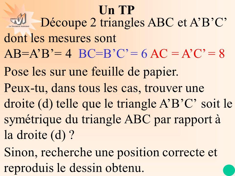 La Géométrie Autrement Un TP Découpe 2 triangles ABC et A'B'C' dont les mesures sont AB=A'B'= 4 BC=B'C' = 6 AC = A'C' = 8 Pose les sur une feuille de papier.