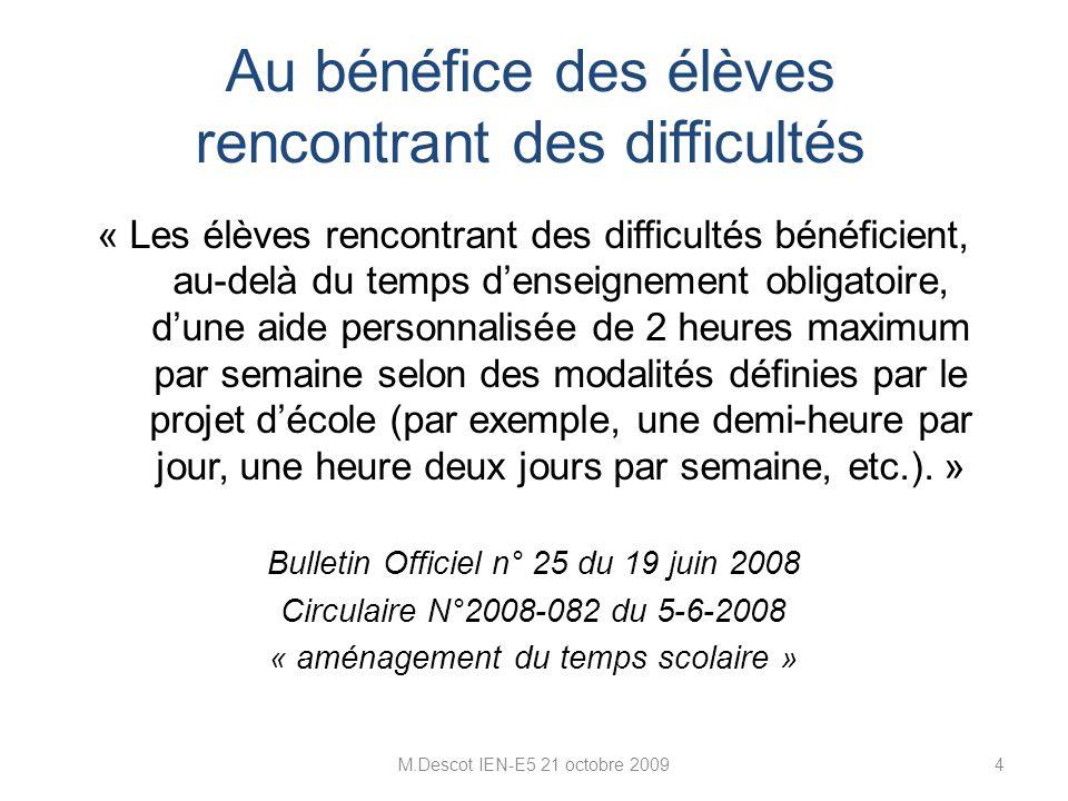 M.Descot IEN-E5 21 octobre 20094 « Les élèves rencontrant des difficultés bénéficient, au-delà du temps d'enseignement obligatoire, d'une aide personnalisée de 2 heures maximum par semaine selon des modalités définies par le projet d'école (par exemple, une demi-heure par jour, une heure deux jours par semaine, etc.).
