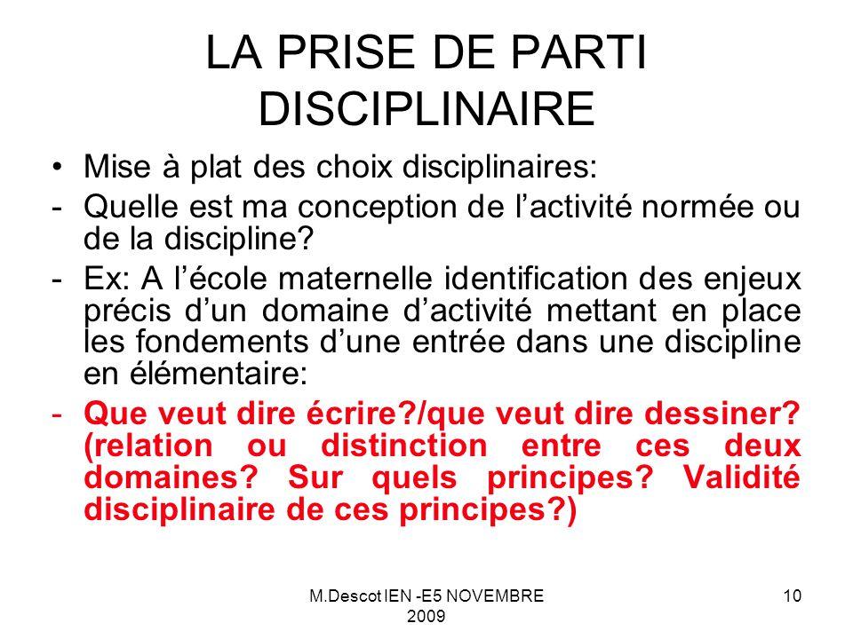M.Descot IEN -E5 NOVEMBRE 2009 10 LA PRISE DE PARTI DISCIPLINAIRE Mise à plat des choix disciplinaires: -Quelle est ma conception de l'activité normée ou de la discipline.