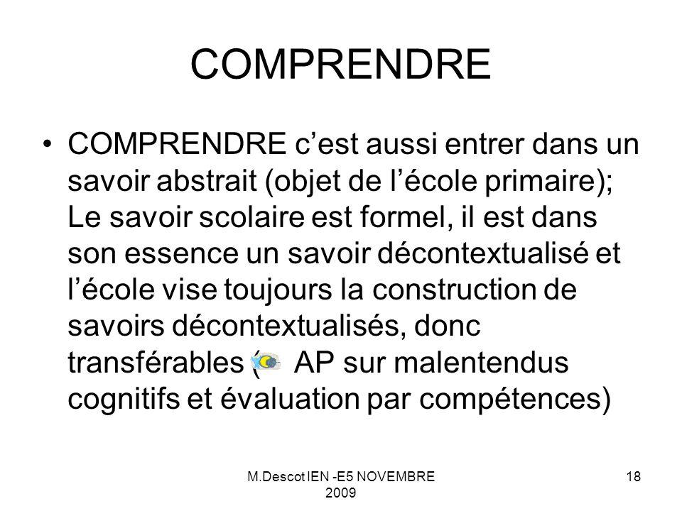 M.Descot IEN -E5 NOVEMBRE 2009 18 COMPRENDRE c'est aussi entrer dans un savoir abstrait (objet de l'école primaire); Le savoir scolaire est formel, il est dans son essence un savoir décontextualisé et l'école vise toujours la construction de savoirs décontextualisés, donc transférables ( AP sur malentendus cognitifs et évaluation par compétences) COMPRENDRE