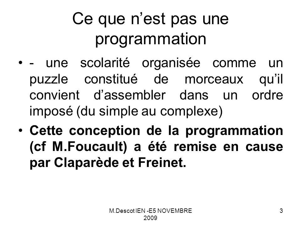 M.Descot IEN -E5 NOVEMBRE 2009 3 - une scolarité organisée comme un puzzle constitué de morceaux qu'il convient d'assembler dans un ordre imposé (du simple au complexe) Cette conception de la programmation (cf M.Foucault) a été remise en cause par Claparède et Freinet.