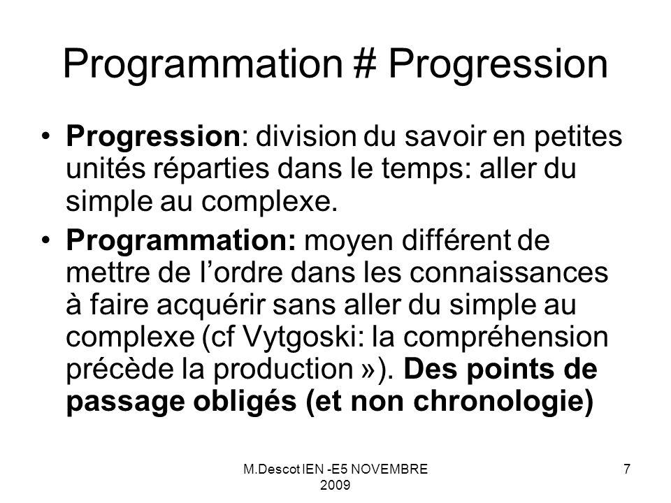 M.Descot IEN -E5 NOVEMBRE 2009 7 Programmation # Progression Progression: division du savoir en petites unités réparties dans le temps: aller du simple au complexe.