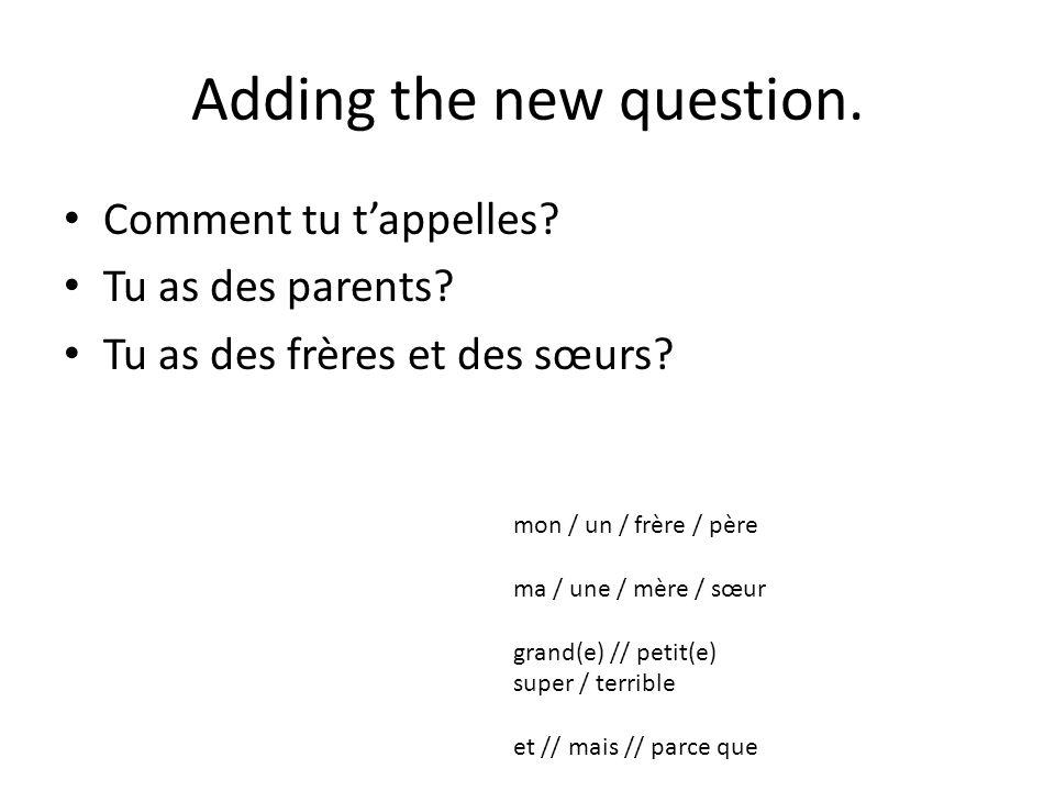 Adding the new question. Comment tu t'appelles? Tu as des parents? Tu as des frères et des sœurs? mon / un / frère / père ma / une / mère / sœur grand