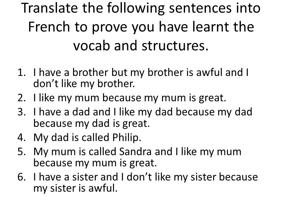 Translate the following sentences into French to prove you have learnt the vocab and structures. 1.I have a brother but my brother is awful and I don'