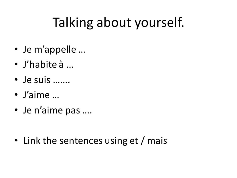 Talking about yourself. Je m'appelle … J'habite à … Je suis ……. J'aime … Je n'aime pas …. Link the sentences using et / mais