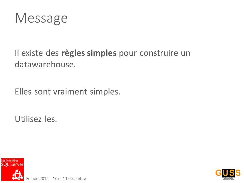 Edition 2012 – 10 et 11 décembre Message Il existe des règles simples pour construire un datawarehouse.