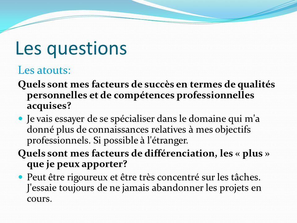 Les questions Les atouts: Quels sont mes facteurs de succès en termes de qualités personnelles et de compétences professionnelles acquises.