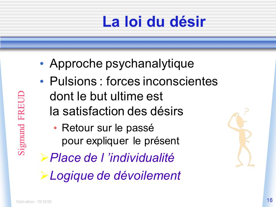 Motivation - 15/12/06 16 La loi du désir Sigmund FREUD Approche psychanalytique Pulsions : forces inconscientes dont le but ultime est la satisfaction