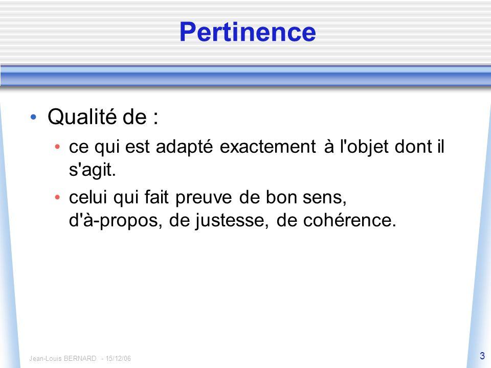 Jean-Louis BERNARD - 15/12/06 3 Pertinence Qualité de : ce qui est adapté exactement à l objet dont il s agit.