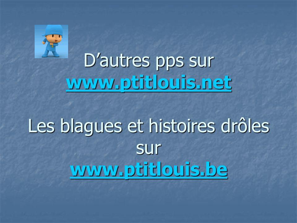 D'autres pps sur www.ptitlouis.net Les blagues et histoires drôles sur www.ptitlouis.be www.ptitlouis.net www.ptitlouis.be www.ptitlouis.net www.ptitl