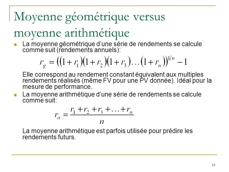 16 Moyenne géométrique versus moyenne arithmétique La moyenne géométrique d'une série de rendements se calcule comme suit (rendements annuels): Elle c