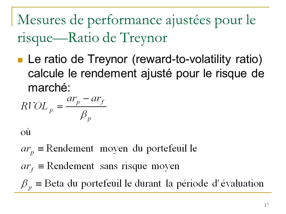 17 Mesures de performance ajustées pour le risque—Ratio de Treynor Le ratio de Treynor (reward-to-volatility ratio) calcule le rendement ajusté pour l