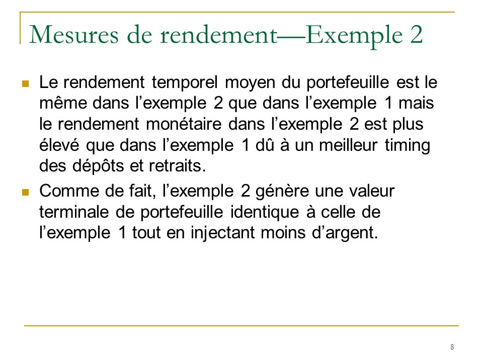 8 Mesures de rendement—Exemple 2 Le rendement temporel moyen du portefeuille est le même dans l'exemple 2 que dans l'exemple 1 mais le rendement monét
