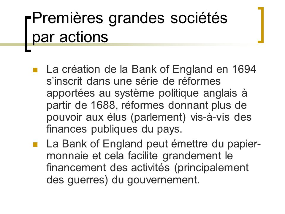 Premières grandes sociétés par actions La création de la Bank of England en 1694 s'inscrit dans une série de réformes apportées au système politique anglais à partir de 1688, réformes donnant plus de pouvoir aux élus (parlement) vis-à-vis des finances publiques du pays.