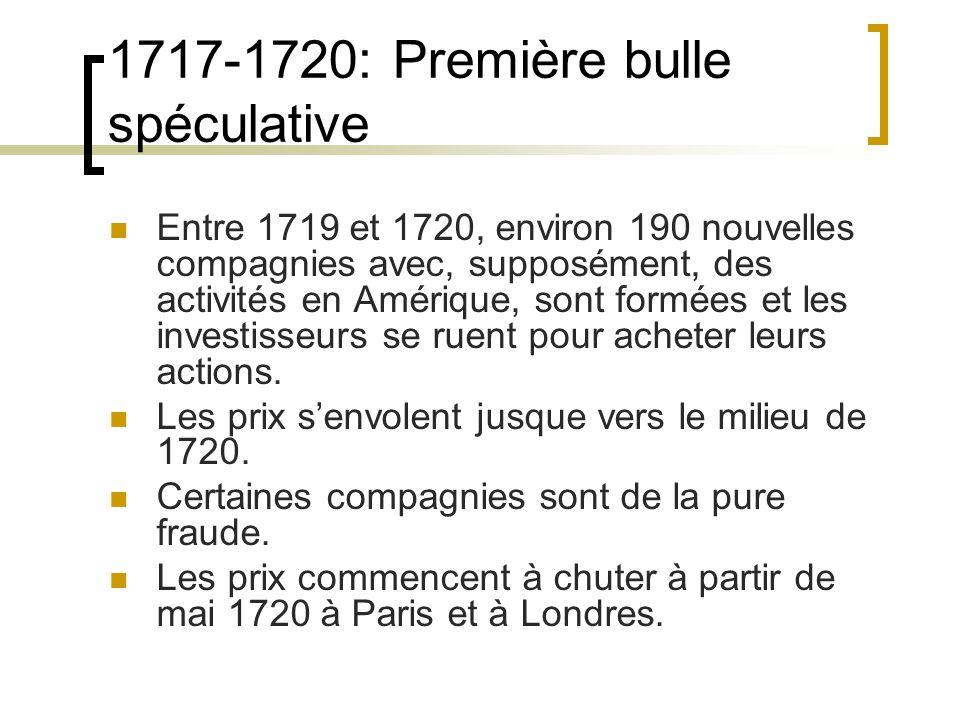 1717-1720: Première bulle spéculative Entre 1719 et 1720, environ 190 nouvelles compagnies avec, supposément, des activités en Amérique, sont formées et les investisseurs se ruent pour acheter leurs actions.