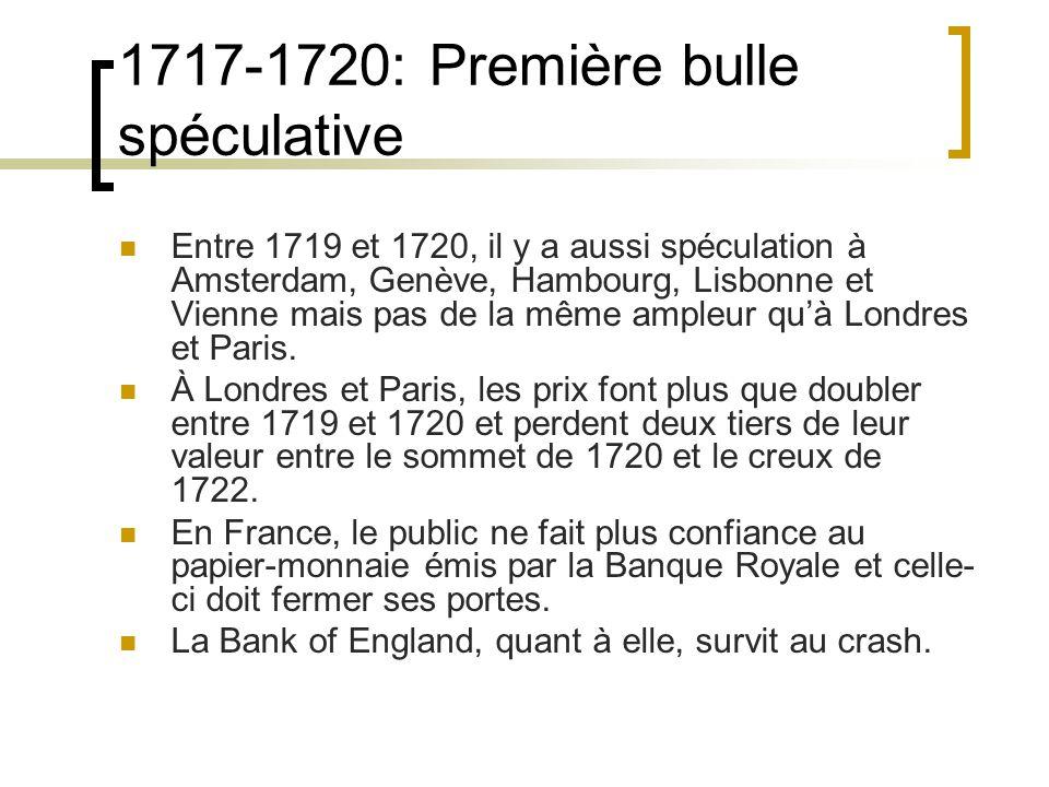 1717-1720: Première bulle spéculative Entre 1719 et 1720, il y a aussi spéculation à Amsterdam, Genève, Hambourg, Lisbonne et Vienne mais pas de la même ampleur qu'à Londres et Paris.