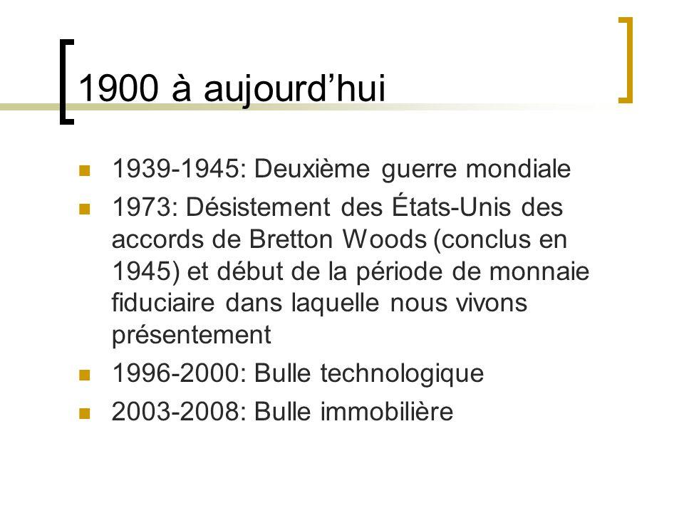 1900 à aujourd'hui 1939-1945: Deuxième guerre mondiale 1973: Désistement des États-Unis des accords de Bretton Woods (conclus en 1945) et début de la période de monnaie fiduciaire dans laquelle nous vivons présentement 1996-2000: Bulle technologique 2003-2008: Bulle immobilière