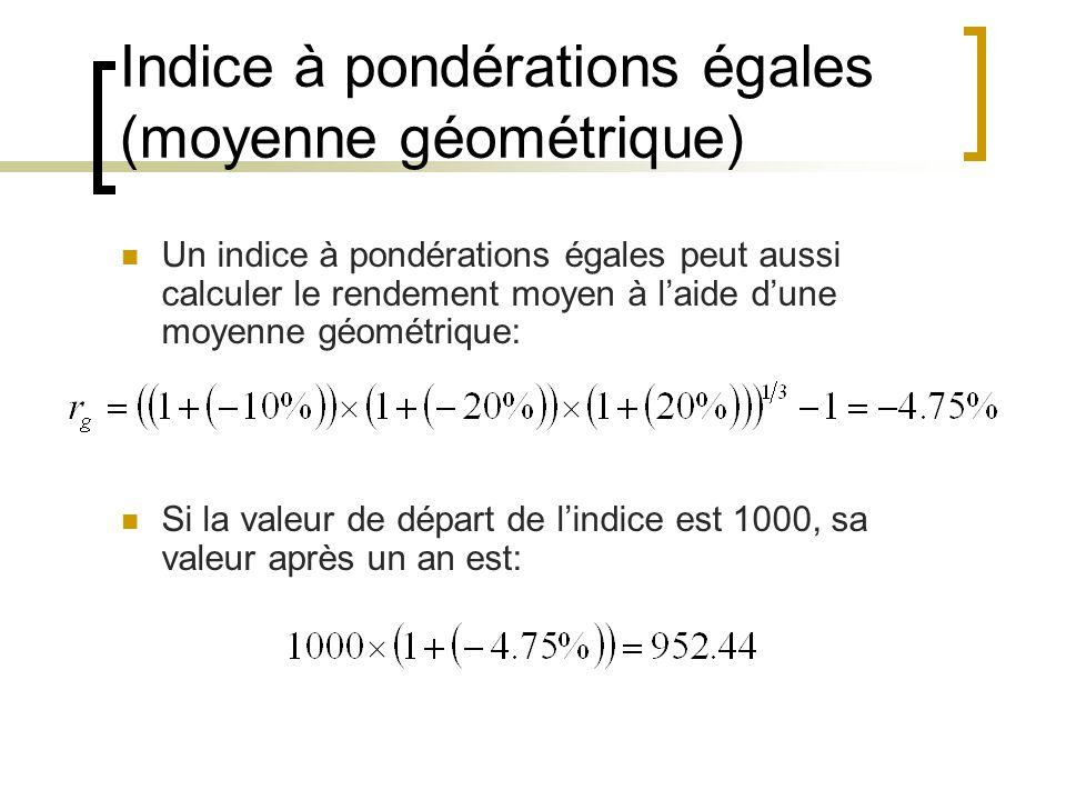 Indice à pondérations égales (moyenne géométrique) Un indice à pondérations égales peut aussi calculer le rendement moyen à l'aide d'une moyenne géométrique: Si la valeur de départ de l'indice est 1000, sa valeur après un an est:
