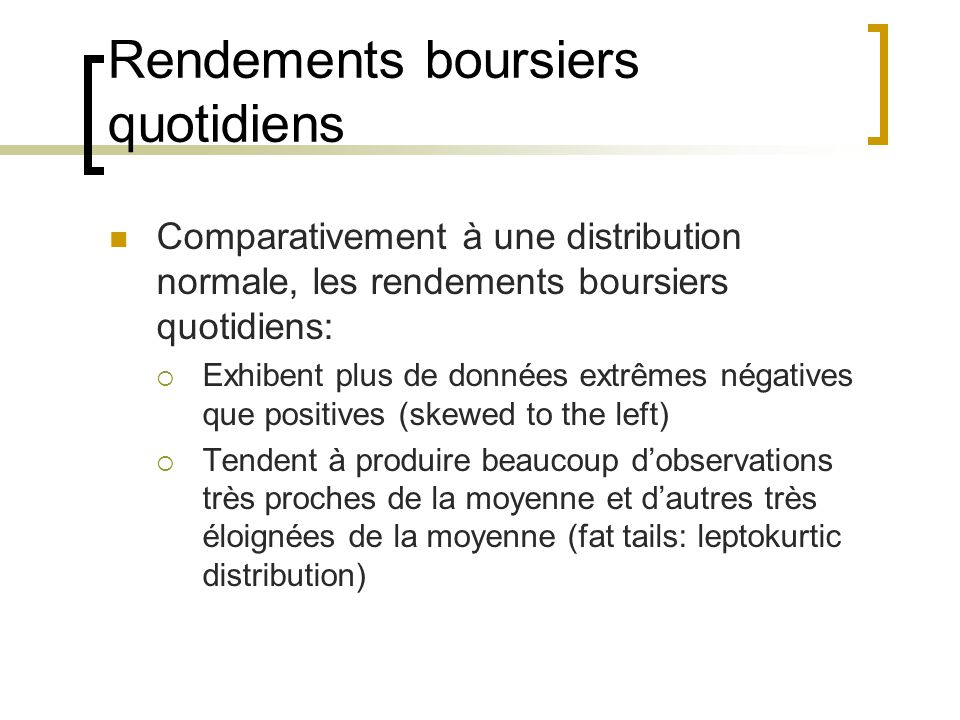 Rendements boursiers quotidiens Comparativement à une distribution normale, les rendements boursiers quotidiens:  Exhibent plus de données extrêmes n