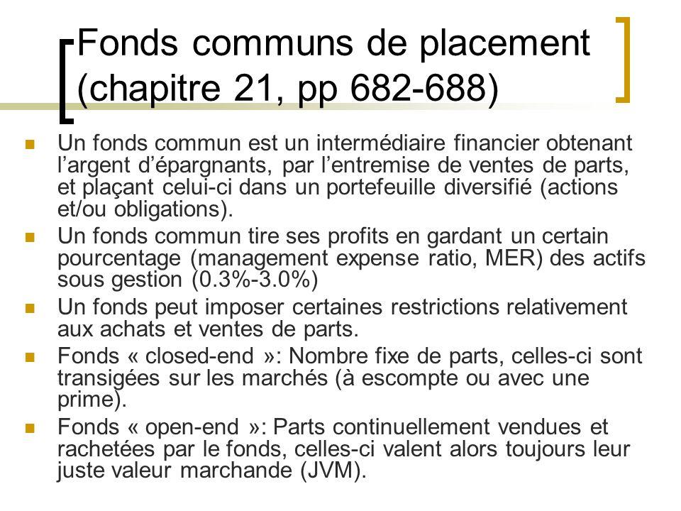Fonds communs de placement (chapitre 21, pp 682-688) Un fonds commun est un intermédiaire financier obtenant l'argent d'épargnants, par l'entremise de ventes de parts, et plaçant celui-ci dans un portefeuille diversifié (actions et/ou obligations).