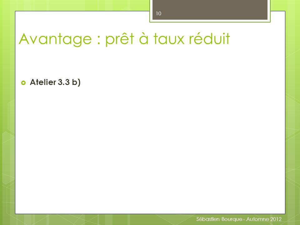  Atelier 3.3 b) 10 Avantage : prêt à taux réduit Sébastien Bourque - Automne 2012
