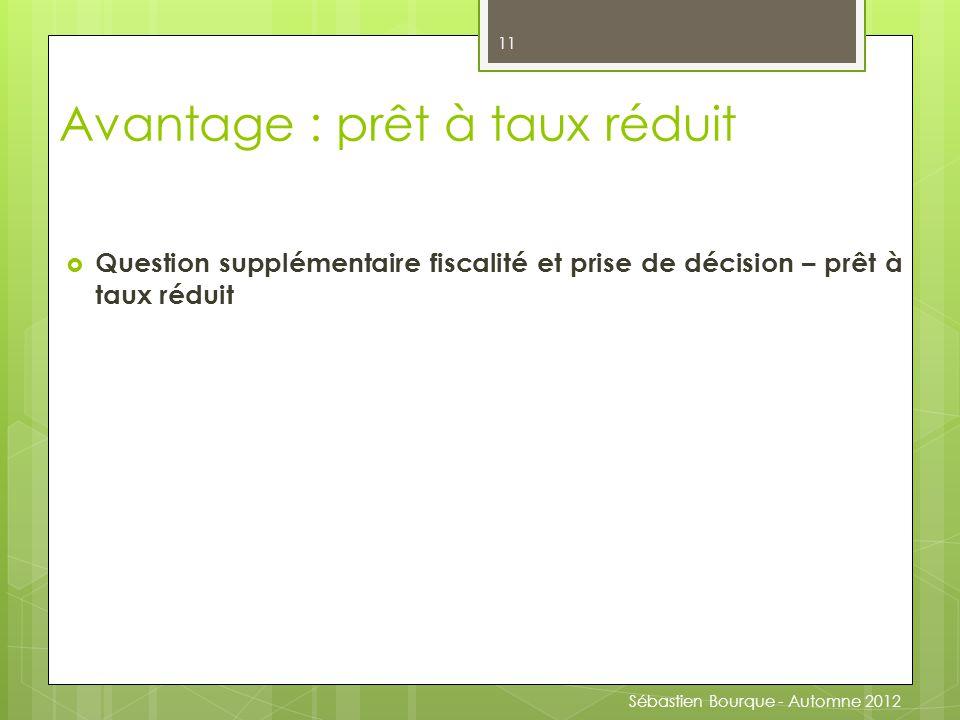  Question supplémentaire fiscalité et prise de décision – prêt à taux réduit 11 Avantage : prêt à taux réduit Sébastien Bourque - Automne 2012