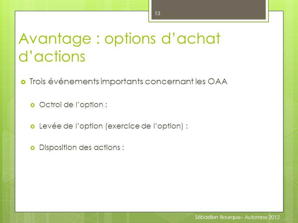  Trois événements importants concernant les OAA  Octroi de l'option :  Levée de l'option (exercice de l'option) :  Disposition des actions : 13 Avantage : options d'achat d'actions Sébastien Bourque - Automne 2012