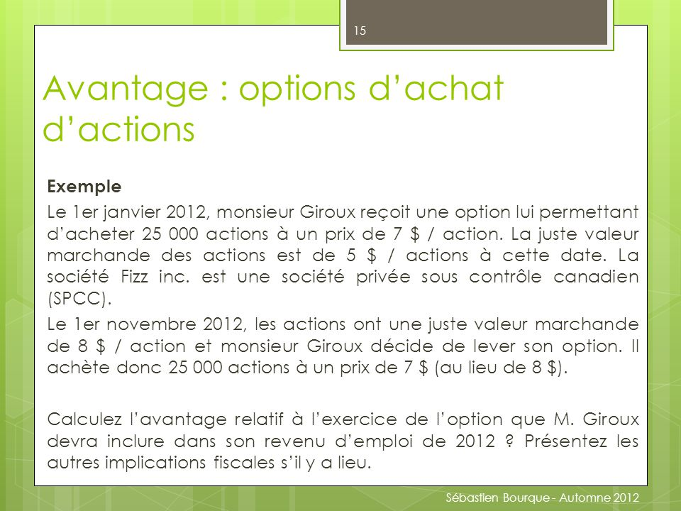 Exemple Le 1er janvier 2012, monsieur Giroux reçoit une option lui permettant d'acheter 25 000 actions à un prix de 7 $ / action.