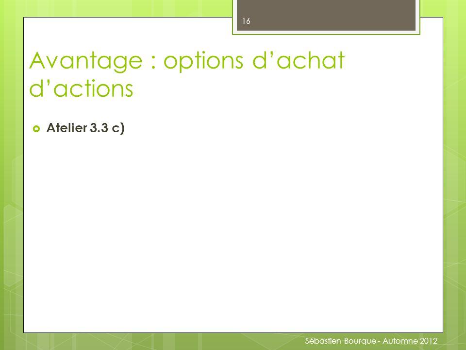  Atelier 3.3 c) 16 Avantage : options d'achat d'actions Sébastien Bourque - Automne 2012