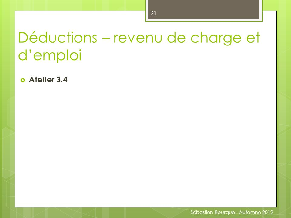  Atelier 3.4 21 Déductions – revenu de charge et d'emploi Sébastien Bourque - Automne 2012