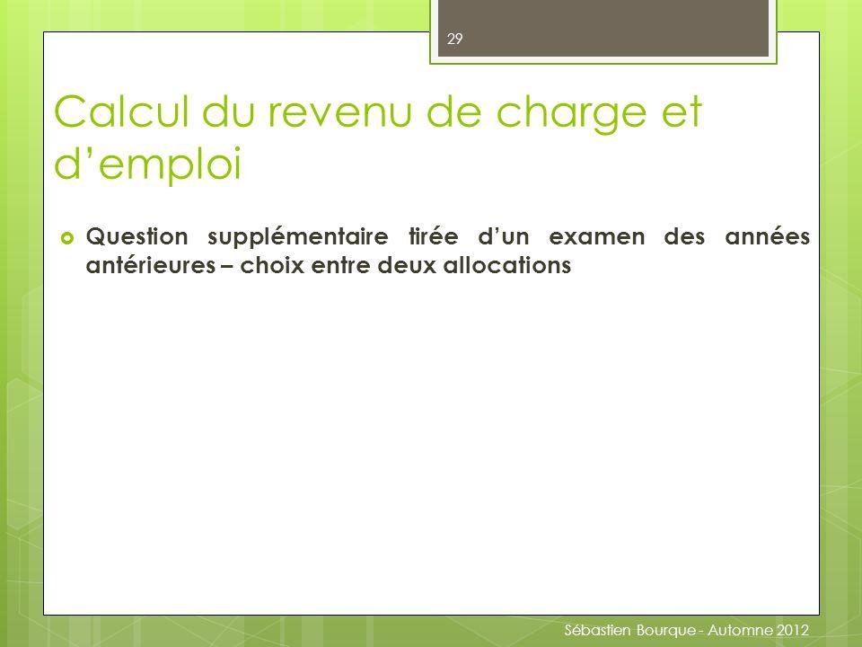  Question supplémentaire tirée d'un examen des années antérieures – choix entre deux allocations 29 Calcul du revenu de charge et d'emploi Sébastien Bourque - Automne 2012