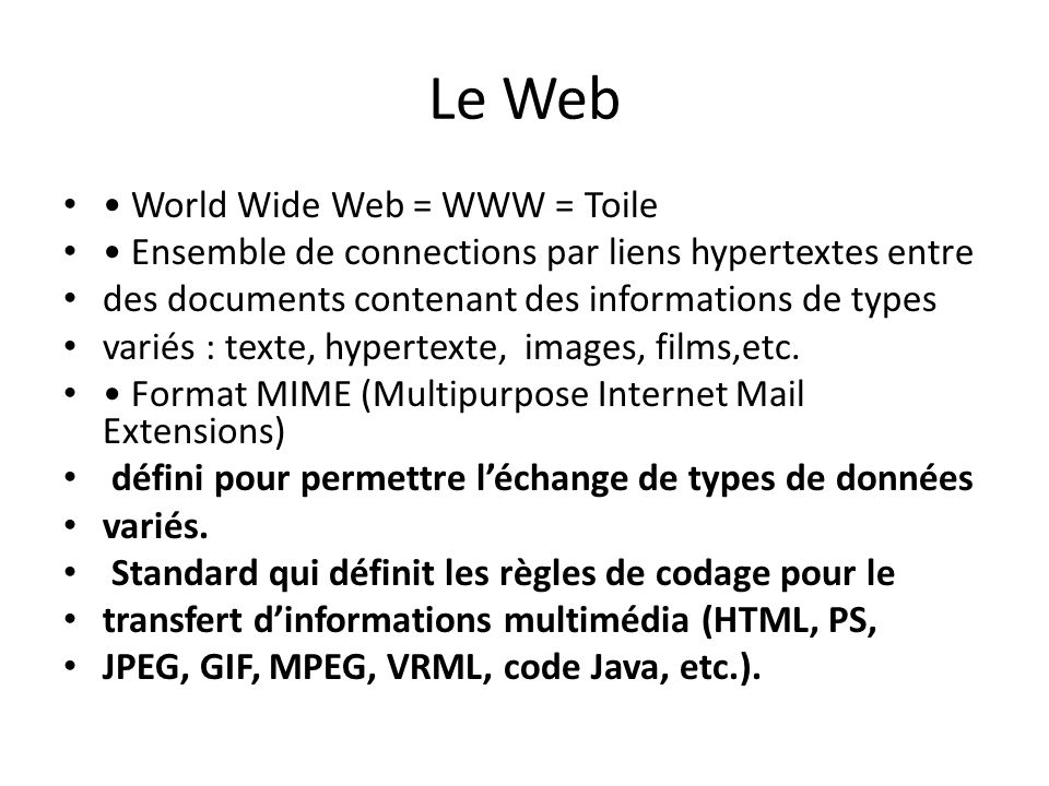 Le Web World Wide Web = WWW = Toile Ensemble de connections par liens hypertextes entre des documents contenant des informations de types variés : tex