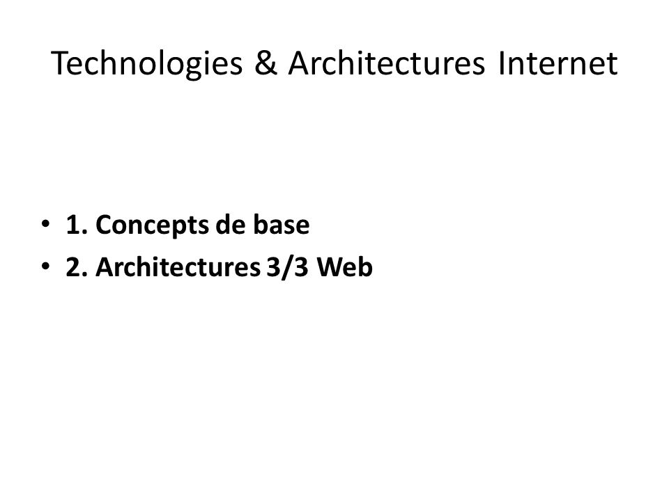 Technologies & Architectures Internet 1. Concepts de base 2. Architectures 3/3 Web