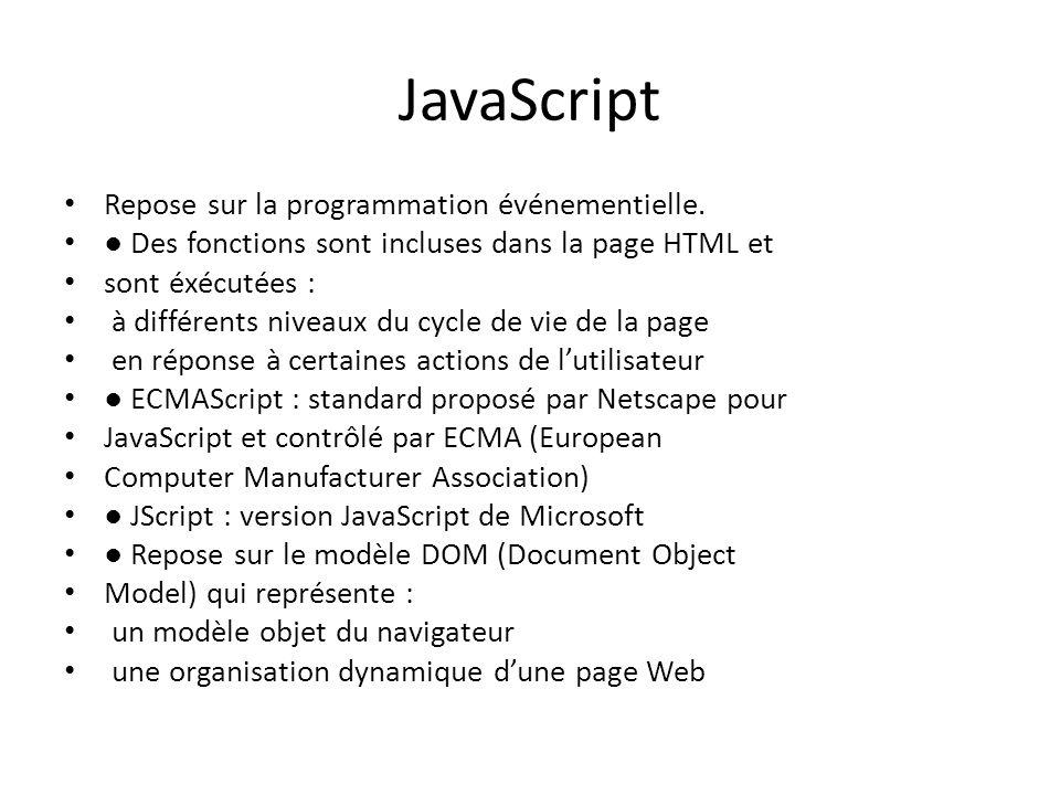 JavaScript Repose sur la programmation événementielle. ● Des fonctions sont incluses dans la page HTML et sont éxécutées : à différents niveaux du cyc