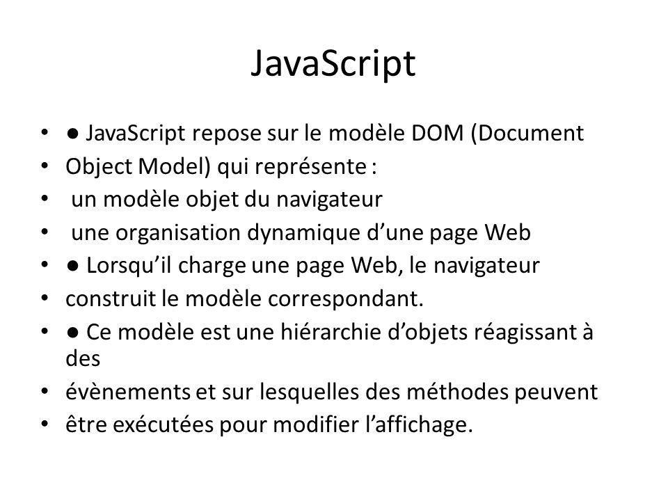 JavaScript ● JavaScript repose sur le modèle DOM (Document Object Model) qui représente : un modèle objet du navigateur une organisation dynamique d'u