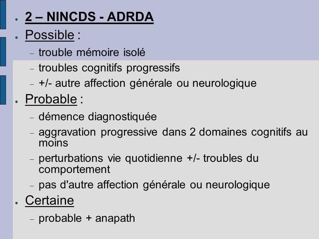 ● 2 – NINCDS - ADRDA ● Possible :  trouble mémoire isolé  troubles cognitifs progressifs  +/- autre affection générale ou neurologique ● Probable :