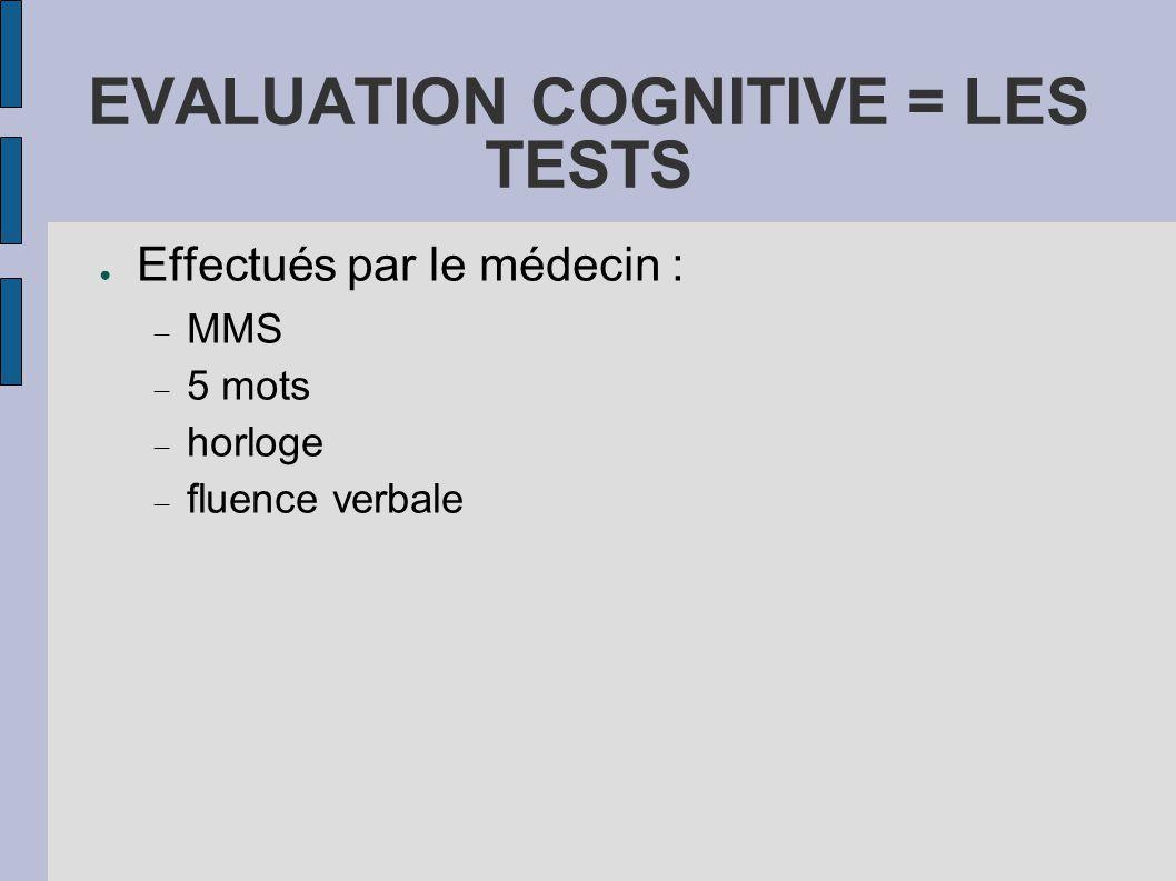EVALUATION COGNITIVE = LES TESTS ● Effectués par le médecin :  MMS  5 mots  horloge  fluence verbale