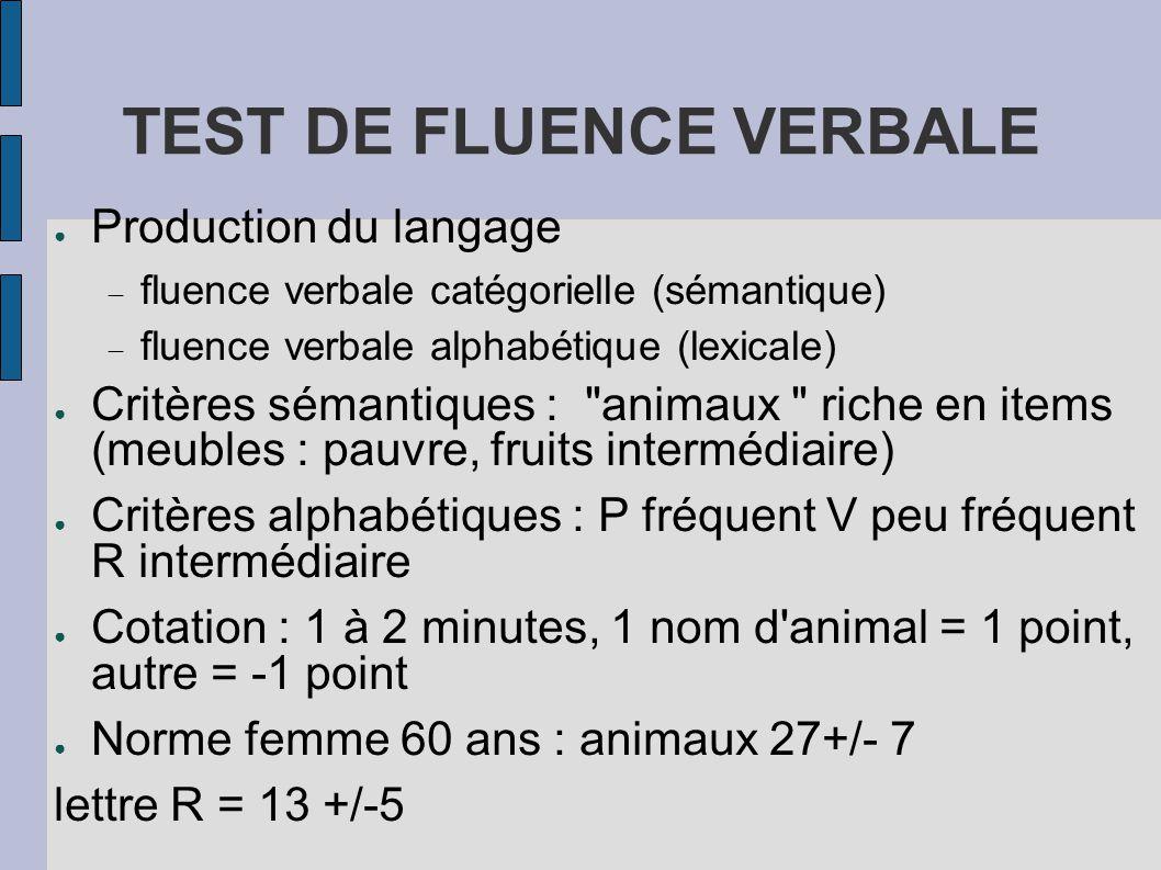 TEST DE FLUENCE VERBALE ● Production du langage  fluence verbale catégorielle (sémantique)  fluence verbale alphabétique (lexicale) ● Critères séman