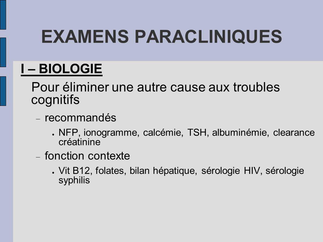 EXAMENS PARACLINIQUES I – BIOLOGIE Pour éliminer une autre cause aux troubles cognitifs  recommandés ● NFP, ionogramme, calcémie, TSH, albuminémie, c